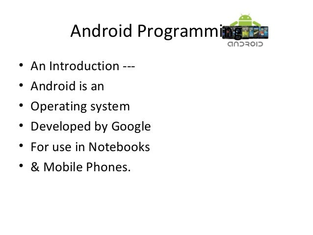 Android Programming• An Introduction ---• Android is an• Operating system• Developed by Google• For use in Notebooks• & Mo...