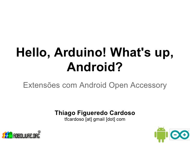 Hello, Arduino! Whats up,         Android? Extensões com Android Open Accessory        Thiago Figueredo Cardoso           ...