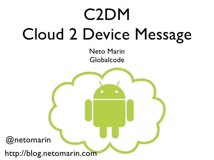 C2DM    Cloud 2 Device Message                      Neto Marin                      Globalcode@netomarinhttp://blog.netoma...