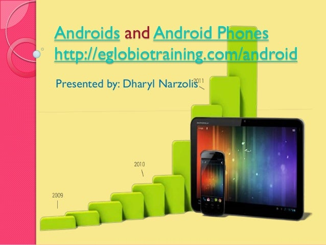Androids and Android Phoneshttp://eglobiotraining.com/androidPresented by: Dharyl Narzolis
