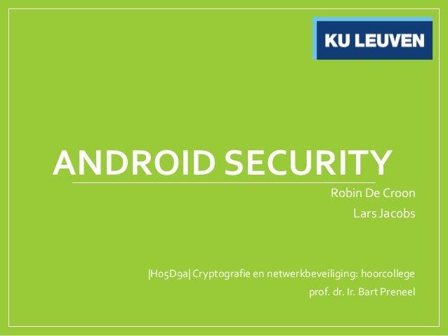 ANDROID SECURITYRobin De CroonLars Jacobs|H05D9a| Cryptografie en netwerkbeveiliging: hoorcollegeprof. dr. Ir. Bart Preneel