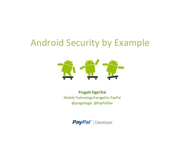 Android	  Security	  by	  Example	  Praga%	  Ogal	  Rai	  Mobile	  Technology	  Evangelist,	  PayPal	  @praga>ogal	  	  @P...