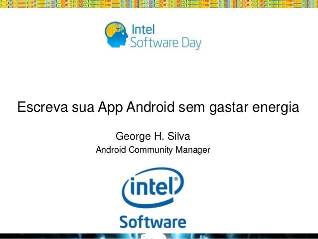 Escreva sua App Android sem gastar energia George H. Silva Android Community Manager  Globalcode – Open4education