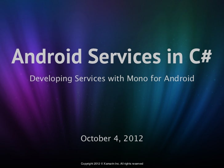 Android Services in C# Developing Services with Mono for Android             October 4, 2012             Copyright 2012 © ...