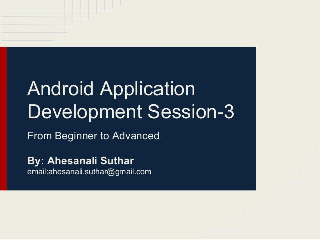 Android Application Development Session-3 From Beginner to Advanced By: Ahesanali Suthar email:ahesanali.suthar@gmail.com