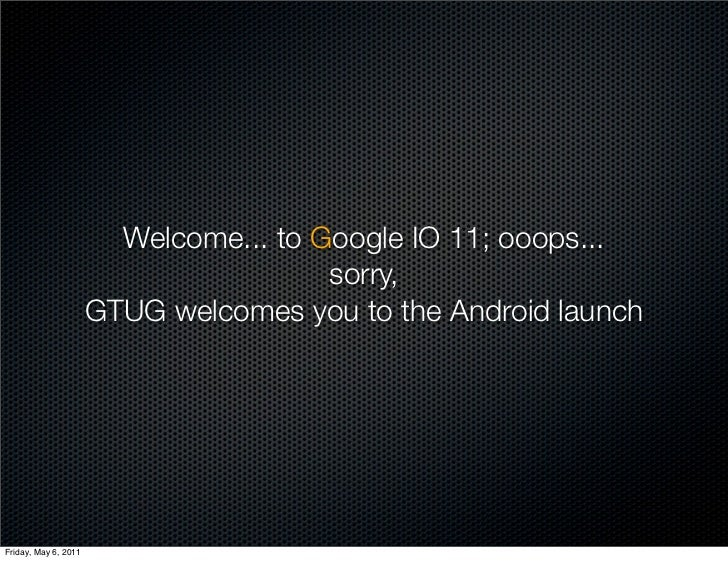 Welcome... to Google IO 11; ooops...                                       sorry,                      GTUG welcomes you t...
