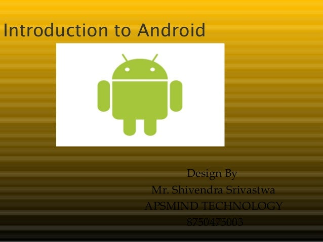 Introduction to Android Design By Mr. Shivendra Srivastwa APSMIND TECHNOLOGY 8750475003