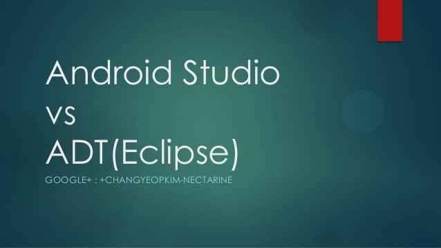 Android Studio vs ADT(Eclipse) GOOGLE+ : +CHANGYEOPKIM-NECTARINE