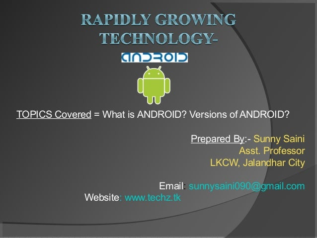 TOPICS Covered = What is ANDROID? Versions of ANDROID? Prepared By:- Sunny Saini Asst. Professor LKCW, Jalandhar City Emai...