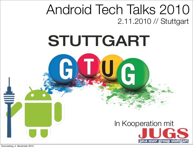Android Tech Talks 2010 2.11.2010 // Stuttgart In Kooperation mit Donnerstag, 4. November 2010