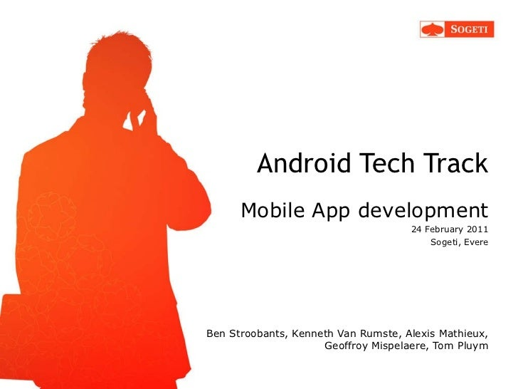 Android Tech Track Mobile App development 24 February 2011 Sogeti, Evere <ul><li>Ben Stroobants, Kenneth Van Rumste, Alexi...