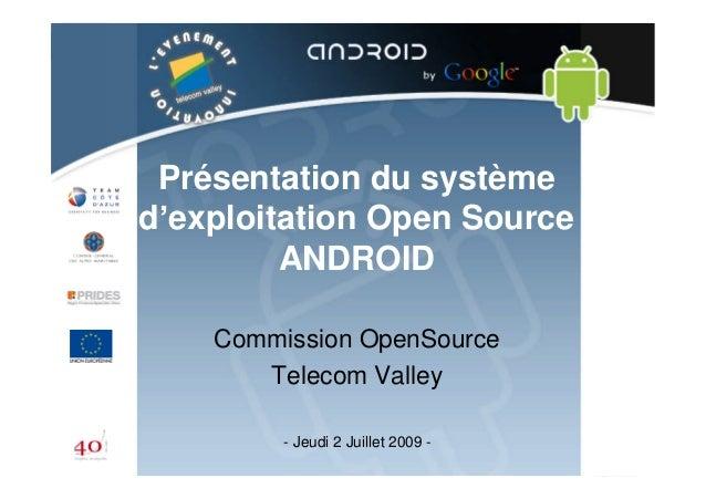 Présentation du système d' exploitation Open Source ANDROID Commission OpenSource Telecom Valley - Jeudi 2 Juillet 2009 -