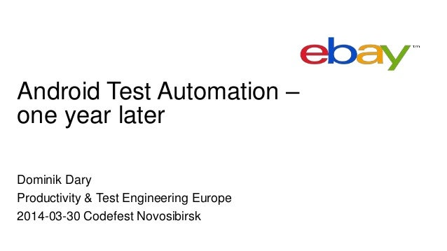 Android Test Automation – one year later Dominik Dary Productivity & Test Engineering Europe 2014-03-30 Codefest Novosibir...