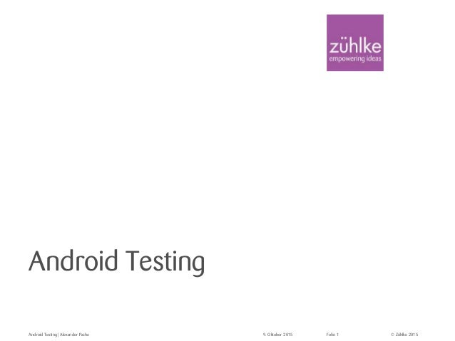 © Zühlke 2015 Android Testing Android Testing   Alexander Pacha 9. Oktober 2015 Folie 1