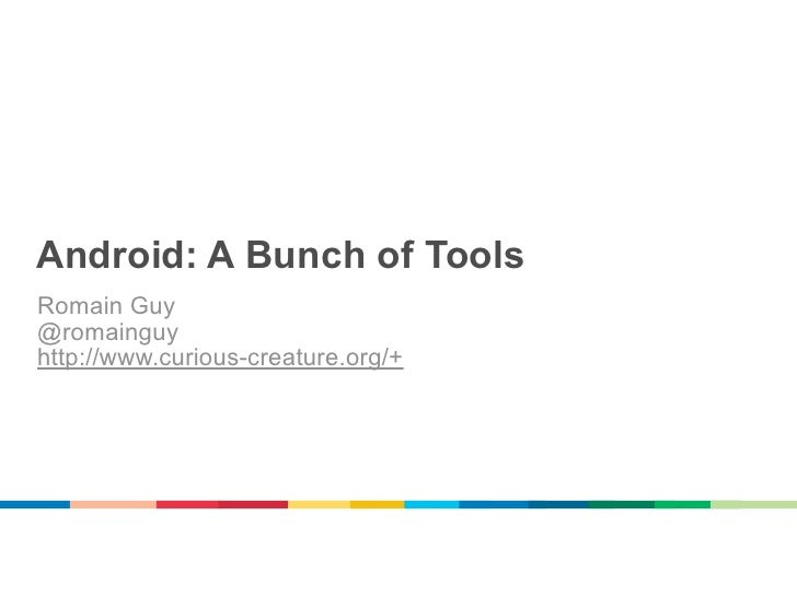 Android: A Bunch of ToolsRomain Guy@romainguyhttp://www.curious-creature.org/+