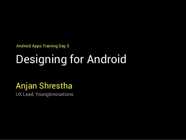 Designing for Android Anjan Shrestha UX Lead, YoungInnovations Android Apps Training Day 3