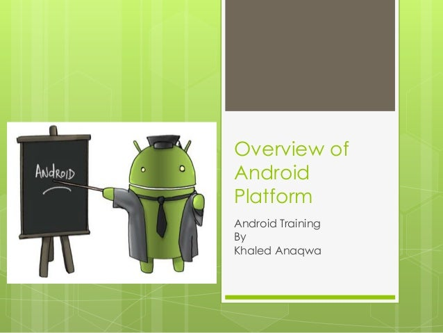 Overview of Android Platform Android Training By Khaled Anaqwa