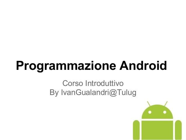 Programmazione Android Corso Introduttivo By IvanGualandri@Tulug