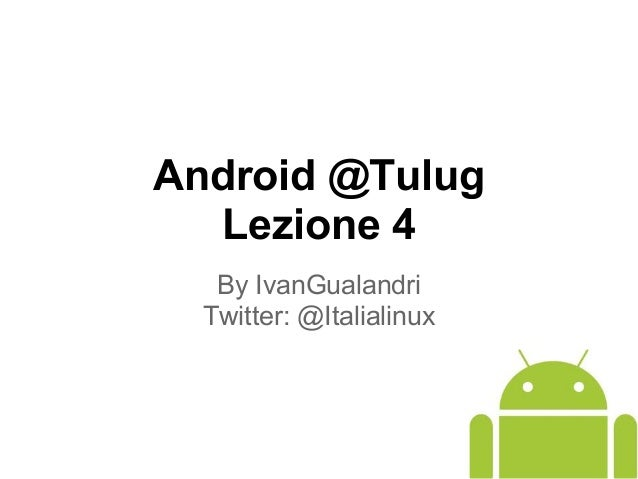 Android @Tulug Lezione 4 By IvanGualandri Twitter: @Italialinux