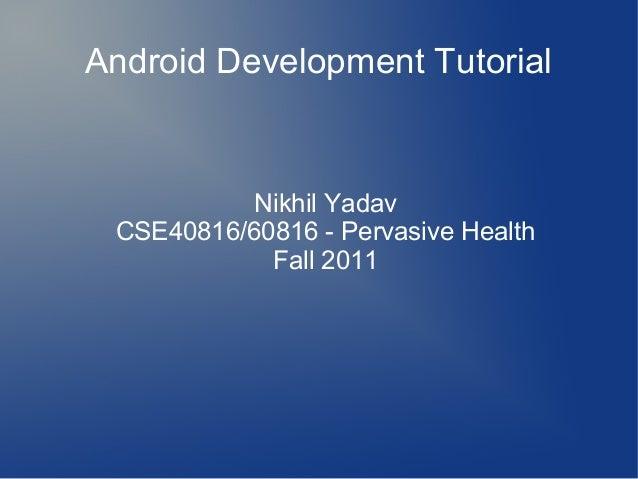 Android Development Tutorial  Nikhil Yadav CSE40816/60816 - Pervasive Health Fall 2011