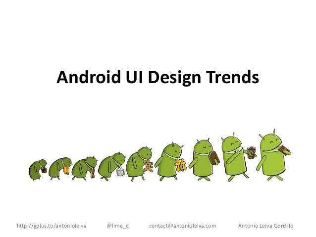 Android UI Design Trends  http://gplus.to/antonioleiva  @lime_cl  contact@antonioleiva.com  Antonio Leiva Gordillo