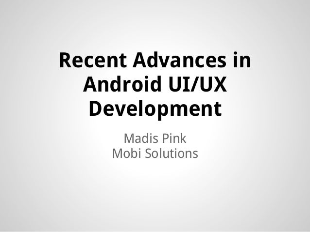 Recent Advances in  Android UI/UX  Development     Madis Pink    Mobi Solutions