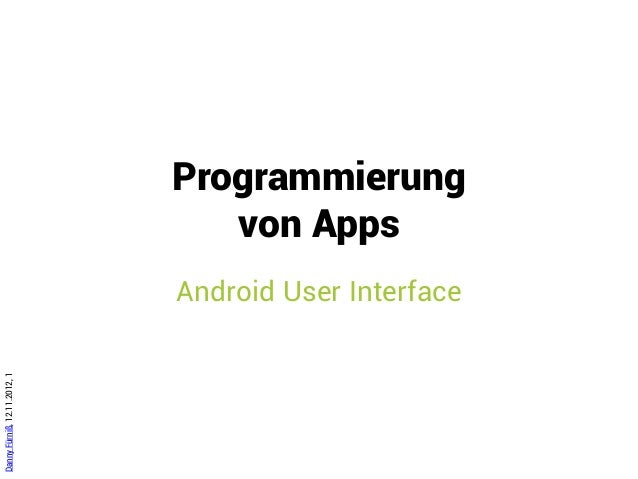 Programmierung                                 von Apps                              Android User InterfaceDanny Fürniß, 1...