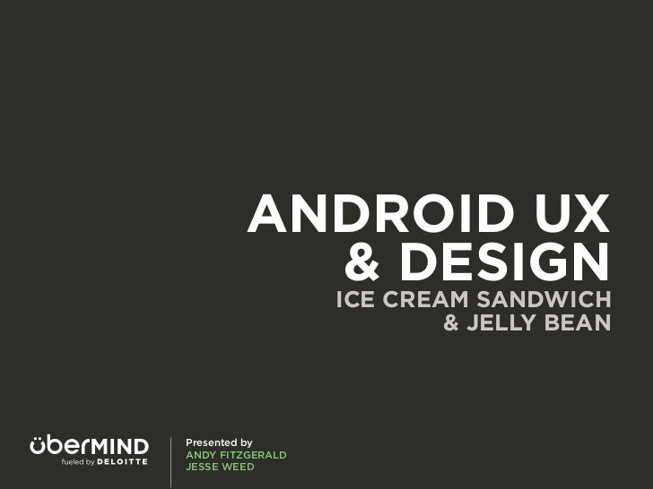 ANDROID UX          & DESIGN                  ICE CREAM SANDWICH                          & JELLY BEANPresented byANDY FIT...