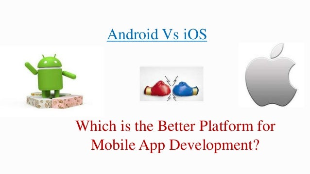 Android Vs iOS – Which is the Better Platform for Mobile ...