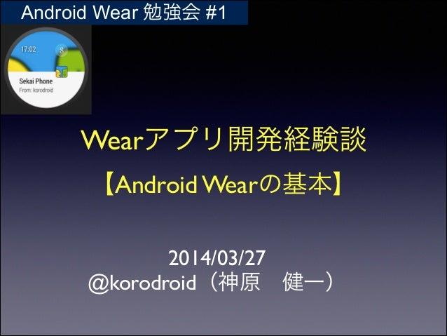 Wearアプリ開発経験談  【Android Wearの基本】 2014/03/27  @korodroid(神原健一) Android Wear 勉強会 #1