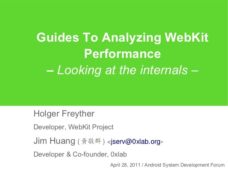 Guides To Analyzing WebKit       Performance – Looking at the internals –Holger FreytherDeveloper, WebKit ProjectJim Huang...