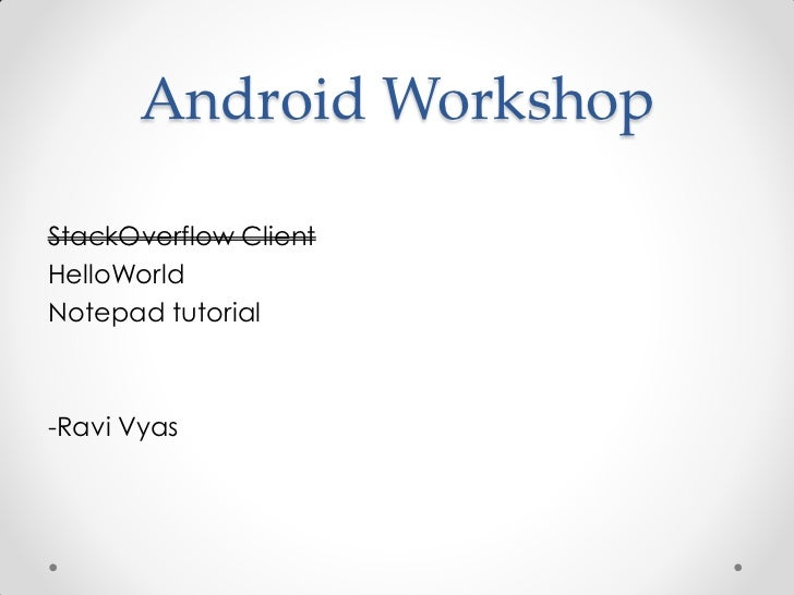 Android WorkshopStackOverflow ClientHelloWorldNotepad tutorial-Ravi Vyas