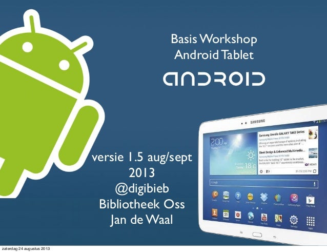 Basis Workshop Android Tablet Jan de Waal @digibieb versie 1.5 aug/sept 2013 @digibieb Bibliotheek Oss Jan de Waal zaterda...