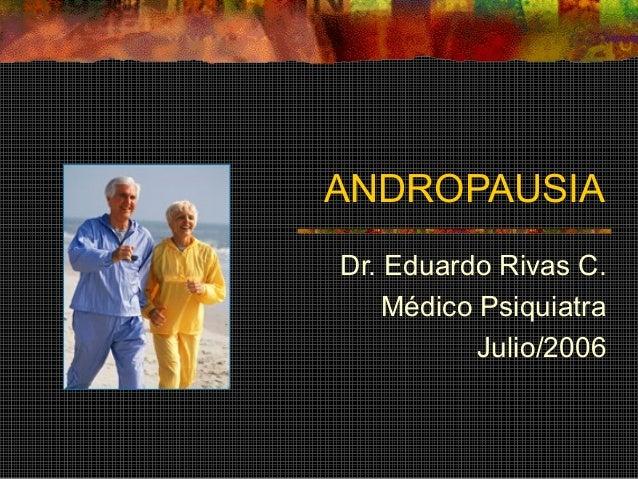 ANDROPAUSIA Dr. Eduardo Rivas C. Médico Psiquiatra Julio/2006