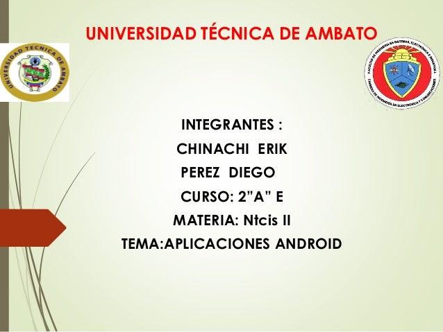 "UNIVERSIDAD TÉCNICA DE AMBATO INTEGRANTES : CHINACHI ERIK PEREZ DIEGO CURSO: 2""A"" E MATERIA: Ntcis II TEMA:APLICACIONES AN..."