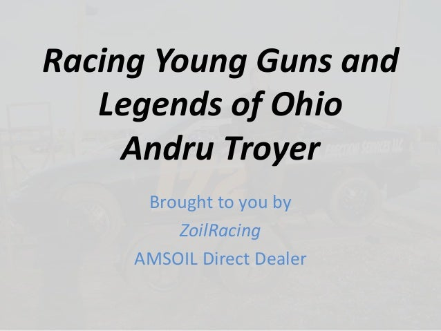 Racing Young Guns and Legends of Ohio Andru Troyer Brought to you by ZoilRacing AMSOIL Direct Dealer