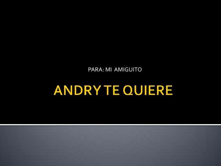 ANDRY TE QUIERE<br />PARA: MI  AMIGUITO <br />