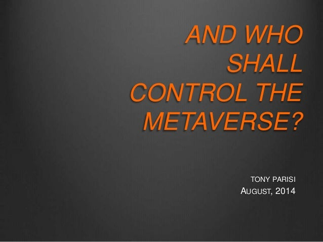 AND WHO  SHALL  CONTROL THE  METAVERSE?  TONY PARISI  AUGUST, 2014