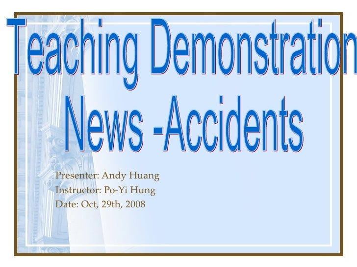 Presenter: Andy Huang Instructor: Po-Yi Hung Date: Oct, 29th, 2008 Teaching Demonstration News -Accidents