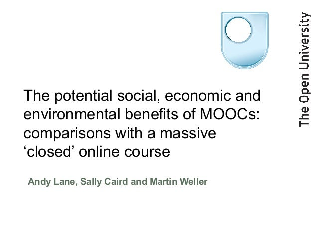 The potential social, economic and environmental benefits of MOOCs: comparisons with a massive 'closed' online course Andy...
