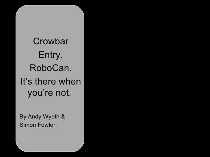 Crowbar Entry. RoboCan. It's there when you're not.   By Andy Wyeth & Simon Fowler.