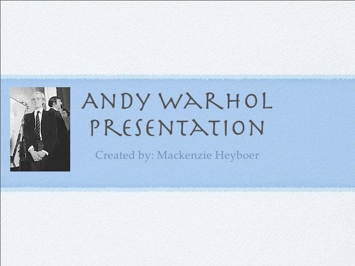 Andy warhol Presentation Created by: Mackenzie Heyboer
