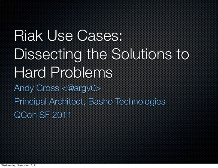 Riak Use Cases:         Dissecting the Solutions to         Hard Problems         Andy Gross <@argv0>         Principal Ar...