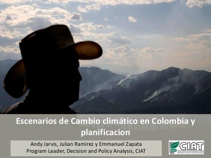 Escenarios de Cambio climático en Colombia y planificacion<br />Andy Jarvis, Julian Ramirez y Emmanuel Zapata<br />Program...