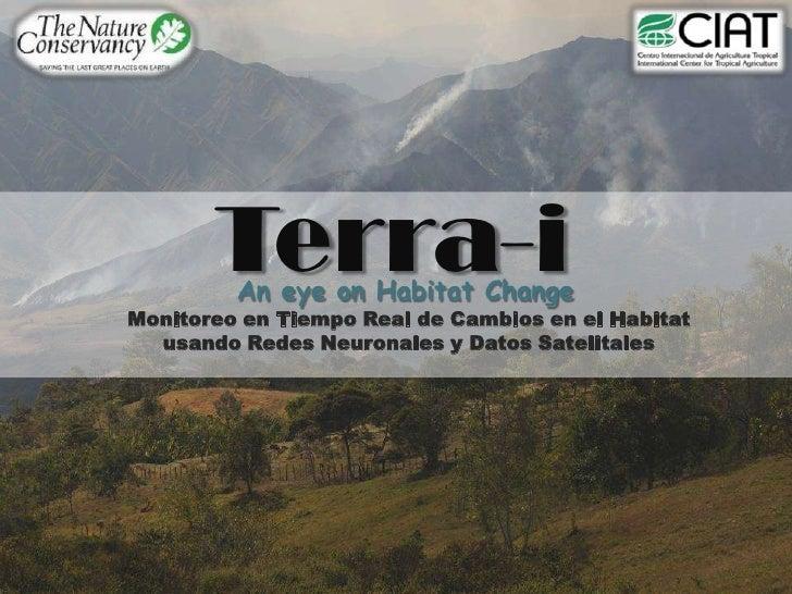 Terra-i<br />An eye on Habitat Change<br />Monitoreo en Tiempo Real de Cambios en el Habitat usando Redes Neuronales y Dat...