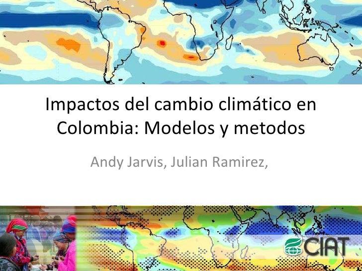 Impactos del cambio climático en Colombia: Modelos y metodos<br />Andy Jarvis, Julian Ramirez, <br />