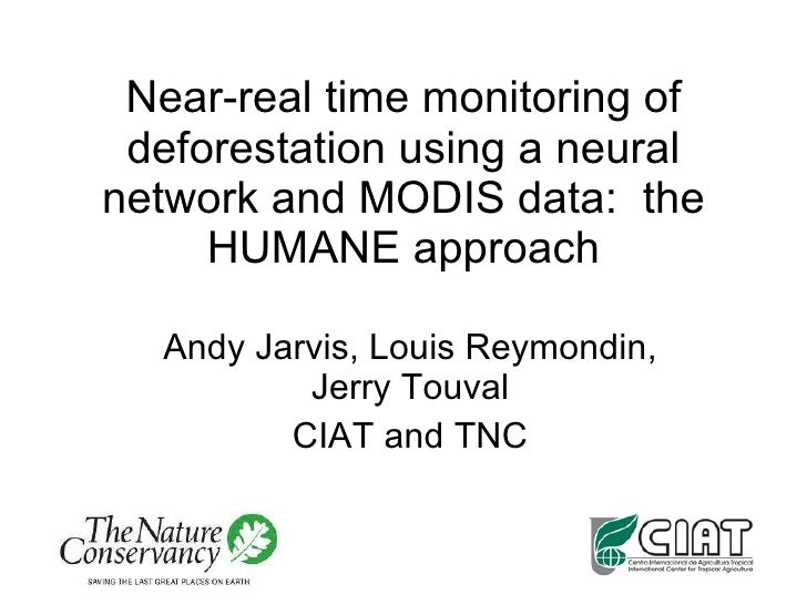 Near-real time monitoring of deforestation using a neural network and MODIS data:  the HUMANE approach Andy Jarvis, Louis ...