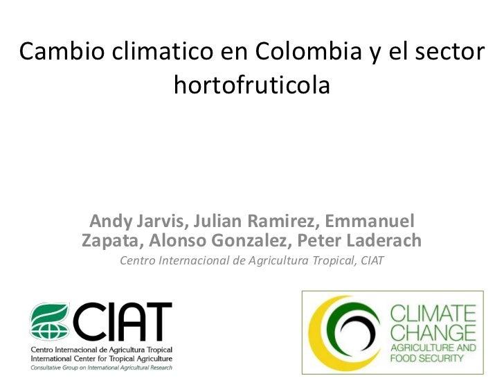 Cambioclimatico en Colombia y el sector hortofruticola<br />Andy Jarvis, Julian Ramirez, Emmanuel Zapata, Alonso Gonzalez,...