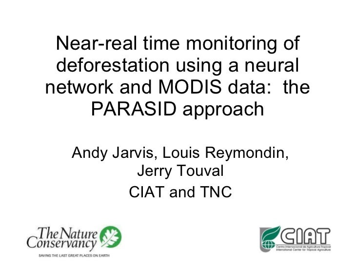 Near-real time monitoring of deforestation using a neural network and MODIS data:  the PARASID approach Andy Jarvis, Louis...