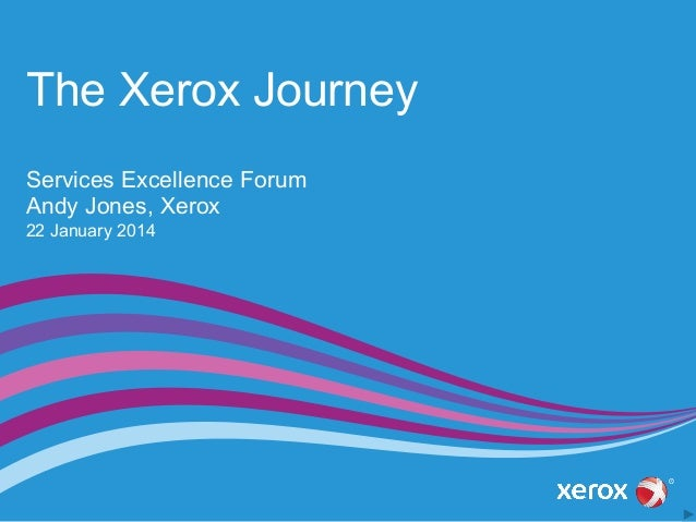 The Xerox Journey Services Excellence Forum Andy Jones, Xerox 22 January 2014